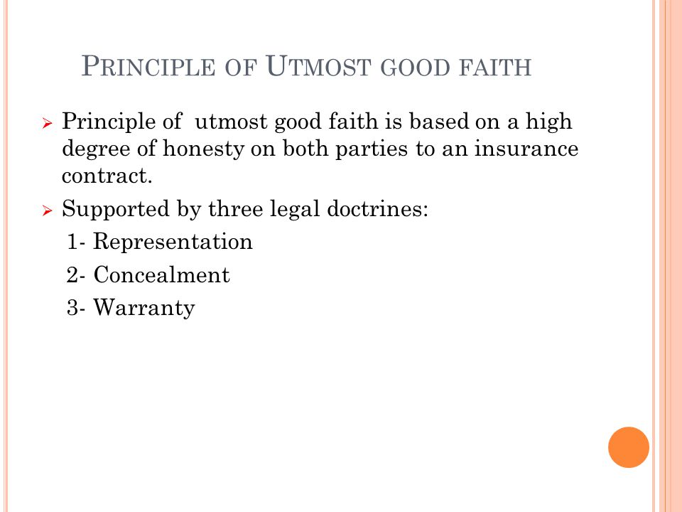 P RINCIPLE OF U TMOST GOOD FAITH  Principle of utmost good faith is based on a high degree of honesty on both parties to an insurance contract.