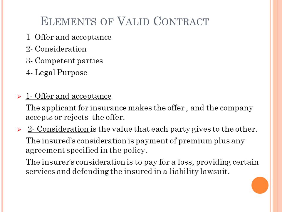 E LEMENTS OF V ALID C ONTRACT 1- Offer and acceptance 2- Consideration 3- Competent parties 4- Legal Purpose  1- Offer and acceptance The applicant for insurance makes the offer, and the company accepts or rejects the offer.
