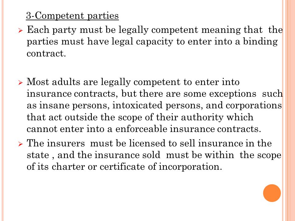 3-Competent parties  Each party must be legally competent meaning that the parties must have legal capacity to enter into a binding contract.