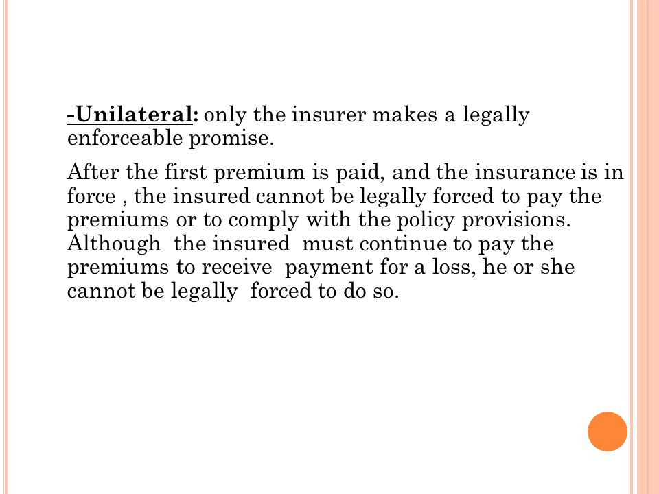 -Unilateral: only the insurer makes a legally enforceable promise.