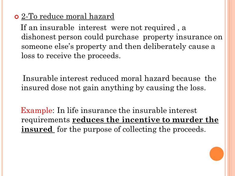 2-To reduce moral hazard If an insurable interest were not required, a dishonest person could purchase property insurance on someone else's property and then deliberately cause a loss to receive the proceeds.