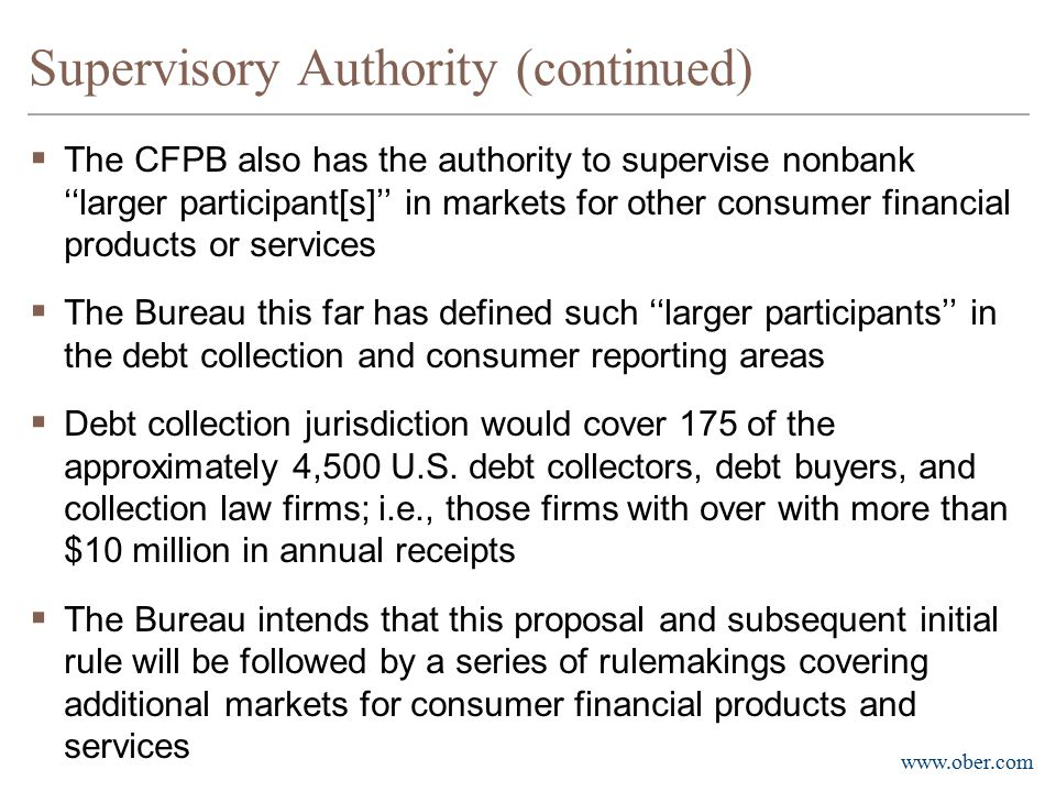 www.ober.com Supervisory Authority (continued)  The CFPB also has the authority to supervise nonbank ''larger participant[s]'' in markets for other c