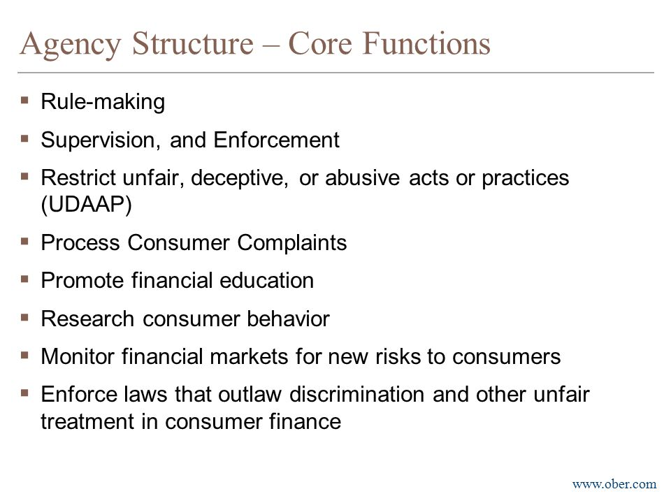 www.ober.com Agency Structure – Core Functions  Rule-making  Supervision, and Enforcement  Restrict unfair, deceptive, or abusive acts or practices