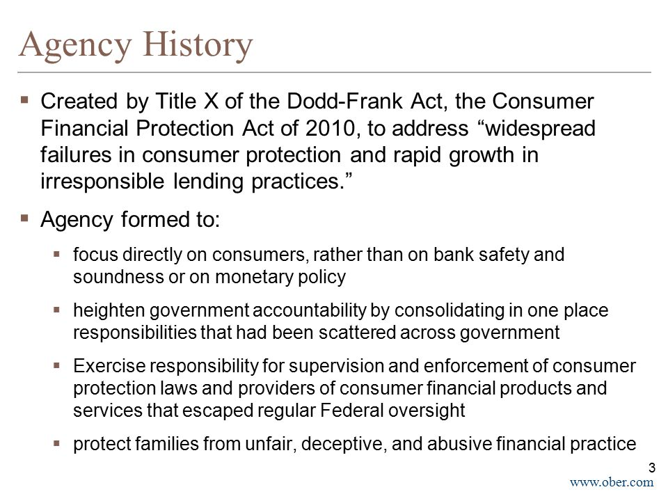 www.ober.com Inherited Laws Laws inherited to the CFPB:  Electronic Fund Transfer Act (except with respect to Section 920)  Equal Credit Opportunity Act  Fair Credit Reporting Act (except with respect to red flag rules and proper disposal of records  the Fair Debt Collection Practices Act  Consumer Privacy  the Truth in Savings Act  Section 626 of the Omnibus Appropriations Act, 2009 (mortgage advertising; foreclosure and modification scams)  Supervision of non-insured depository institutions  Consumer Leasing Act  the Interstate Land Sales Full Disclosure Act