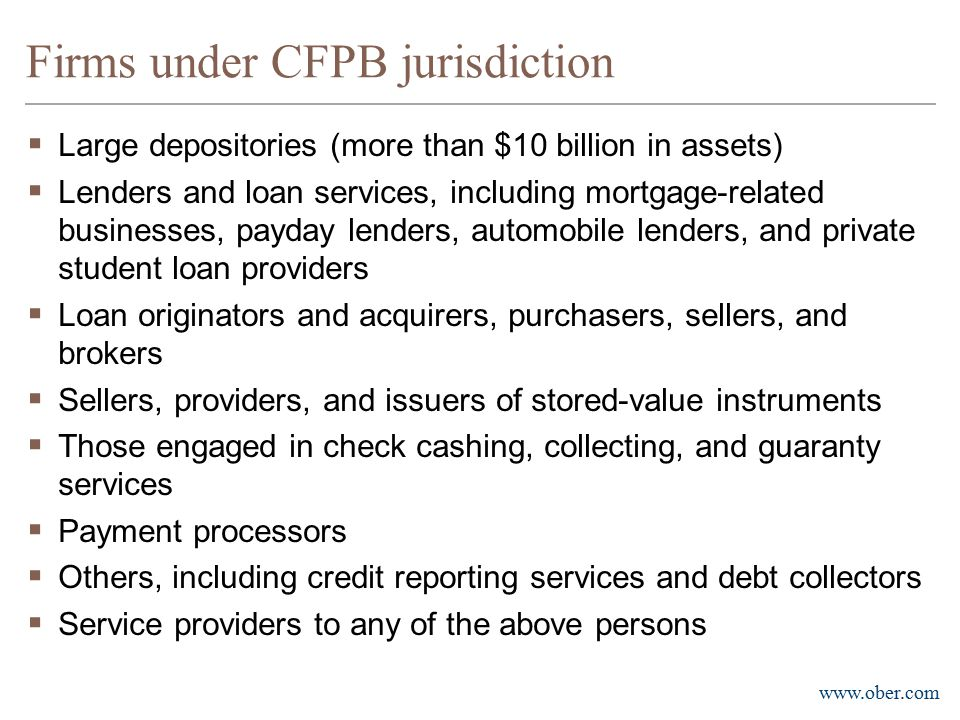 www.ober.com Community Banks  CFPB will not generally have examination authority over banks and credit unions with under $10 billion in assets  CFPB may require reports of these entities to support its exams of other depository institutions or assess risks to consumers and markets - Ride along provision  CFPB may include examiners on a sampling basis on exams of smaller banks and credit unions 7