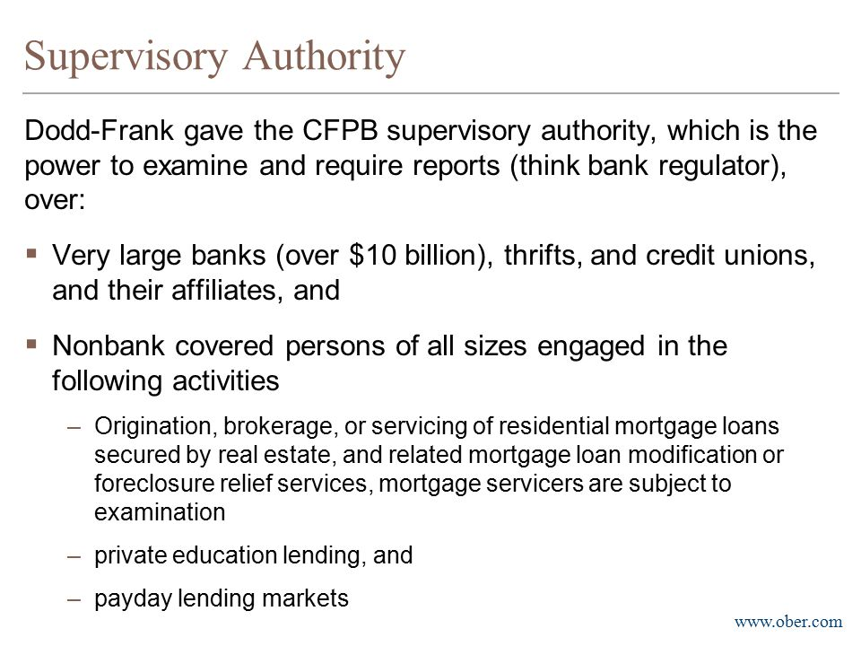www.ober.com Supervisory Authority (continued)  The CFPB also has the authority to supervise nonbank ''larger participant[s]'' in markets for other consumer financial products or services  The Bureau this far has defined such ''larger participants'' in the debt collection and consumer reporting areas  Debt collection jurisdiction would cover 175 of the approximately 4,500 U.S.
