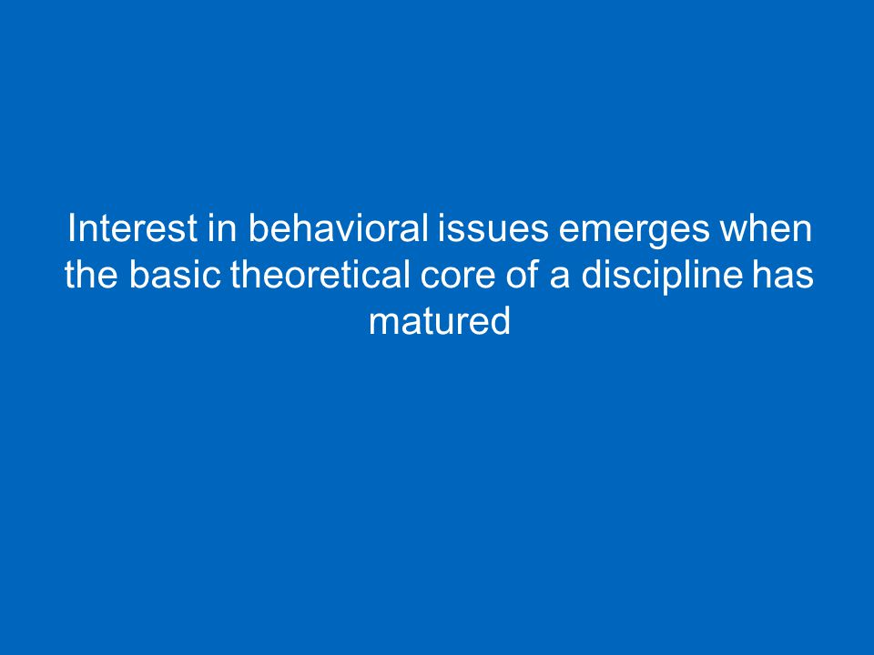 Interest in behavioral issues emerges when the basic theoretical core of a discipline has matured