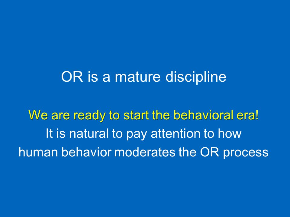 OR is a mature discipline We are ready to start the behavioral era.