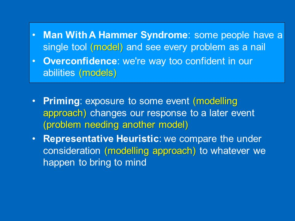 (model)Man With A Hammer Syndrome: some people have a single tool (model) and see every problem as a nail (models)Overconfidence: we re way too confident in our abilities (models) (modelling approach) (problem needing another model)Priming: exposure to some event (modelling approach) changes our response to a later event (problem needing another model) (modelling approach)Representative Heuristic: we compare the under consideration (modelling approach) to whatever we happen to bring to mind