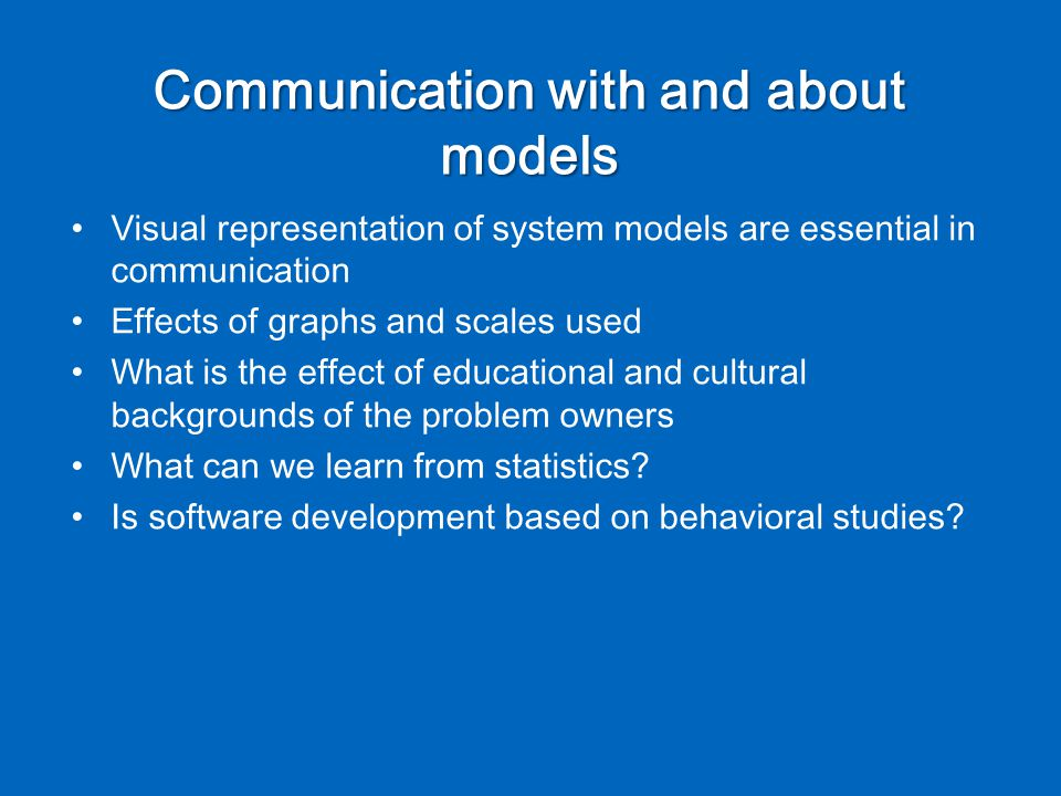 Communication with and about models Visual representation of system models are essential in communication Effects of graphs and scales used What is the effect of educational and cultural backgrounds of the problem owners What can we learn from statistics.