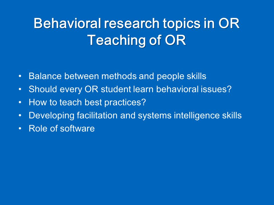 Behavioral research topics in OR Teaching of OR Balance between methods and people skills Should every OR student learn behavioral issues.