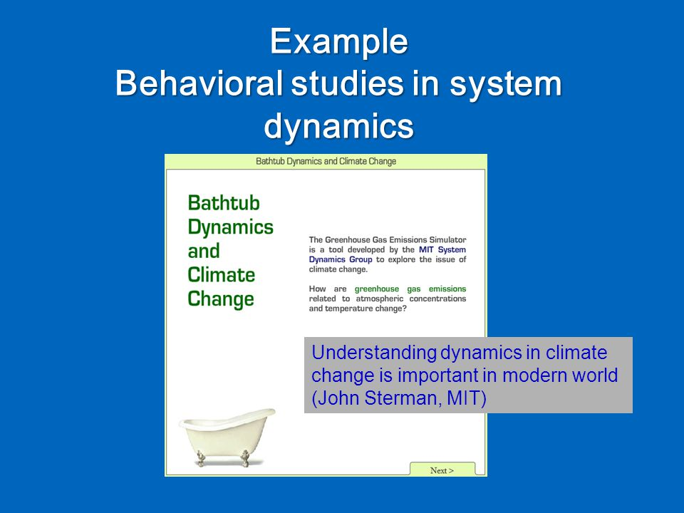 Example Behavioral studies in system dynamics Understanding dynamics in climate change is important in modern world (John Sterman, MIT)