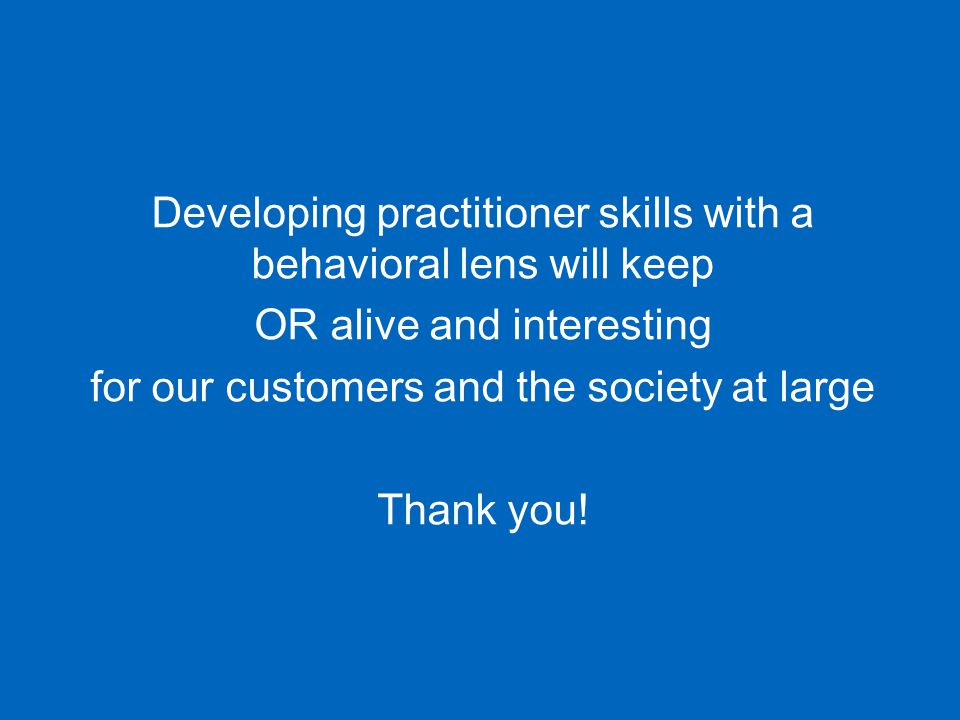 Developing practitioner skills with a behavioral lens will keep OR alive and interesting for our customers and the society at large Thank you!