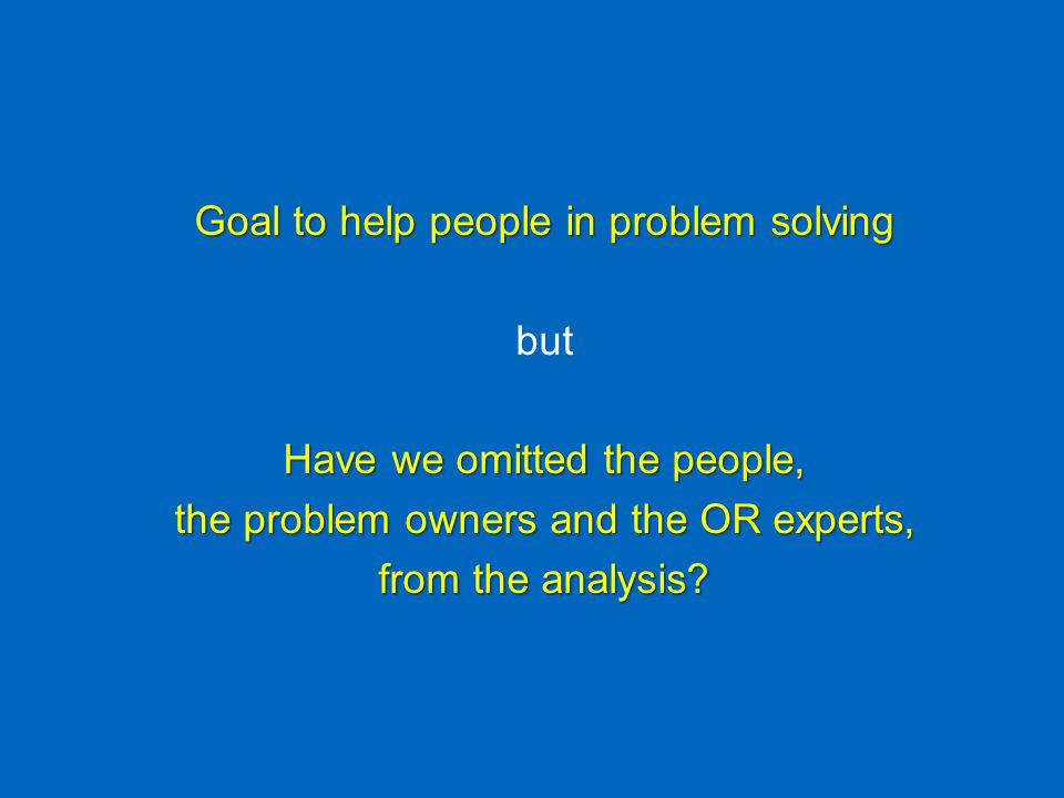 Goal to help people in problem solving but Have we omitted the people, the problem owners and the OR experts, from the analysis