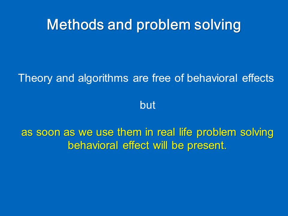 Methods and problem solving Theory and algorithms are free of behavioral effects but as soon as we use them in real life problem solving behavioral effect will be present.