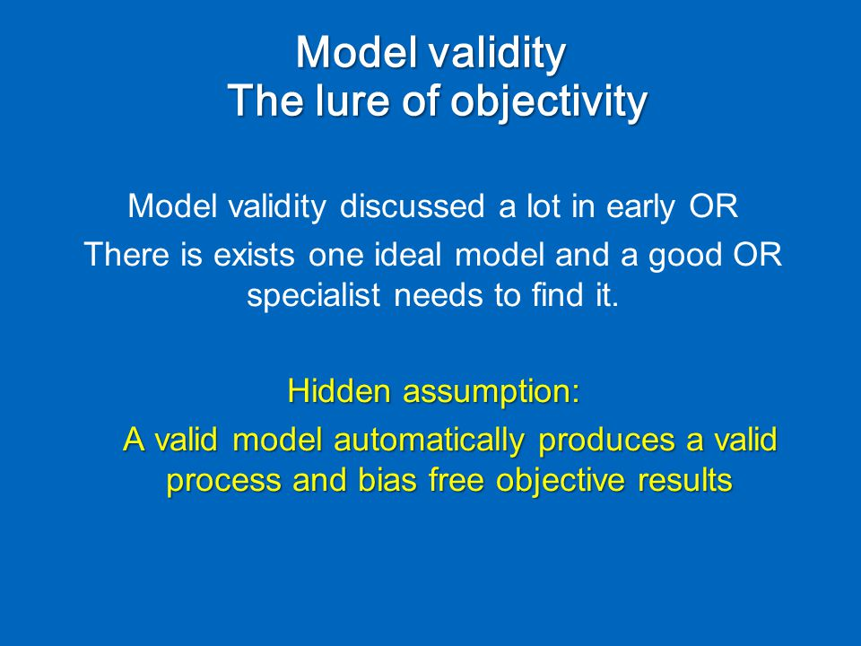 Model validity discussed a lot in early OR There is exists one ideal model and a good OR specialist needs to find it.