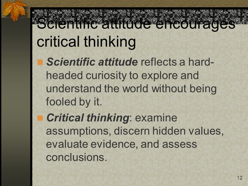 12 Scientific attitude encourages critical thinking Scientific attitude reflects a hard- headed curiosity to explore and understand the world without