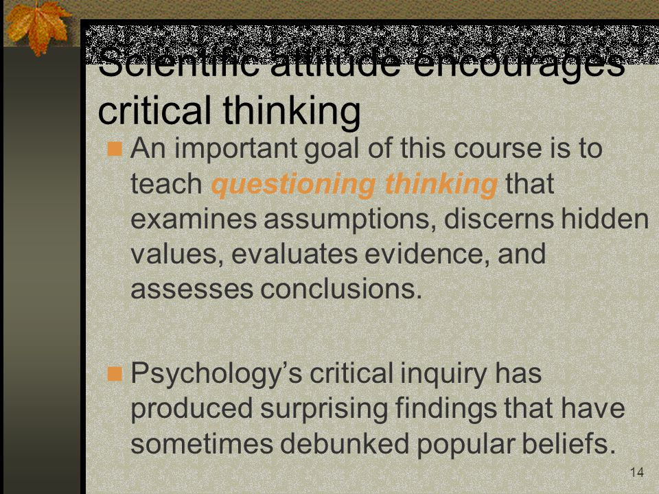 14 Scientific attitude encourages critical thinking An important goal of this course is to teach questioning thinking that examines assumptions, disce