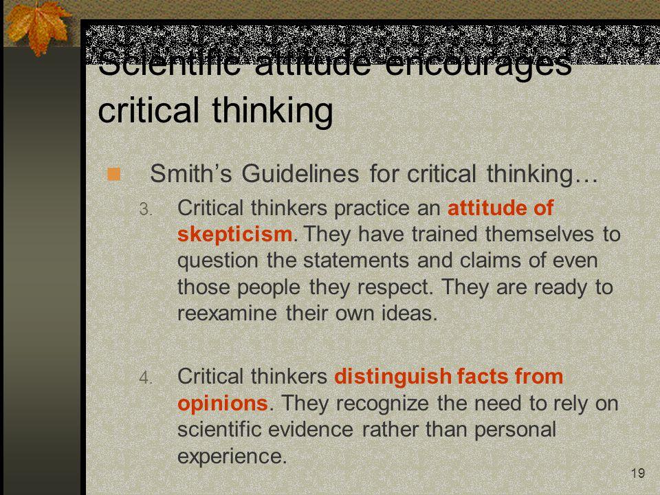 19 Scientific attitude encourages critical thinking Smith's Guidelines for critical thinking… 3. Critical thinkers practice an attitude of skepticism.