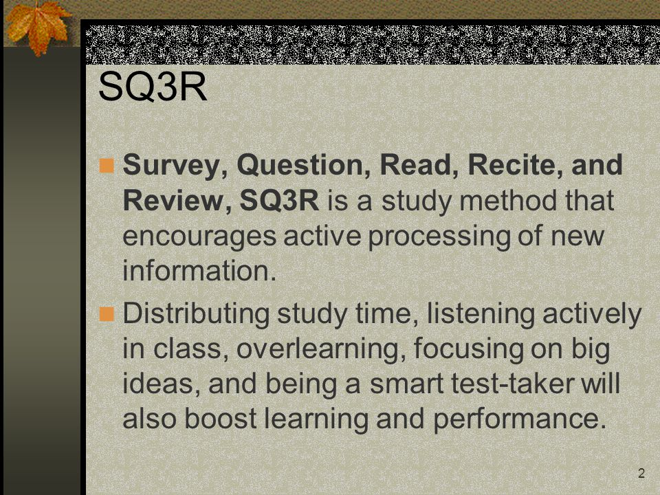 SQ3R Survey, Question, Read, Recite, and Review, SQ3R is a study method that encourages active processing of new information. Distributing study time,