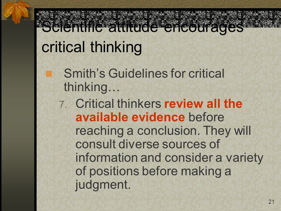 21 Scientific attitude encourages critical thinking Smith's Guidelines for critical thinking… 7. Critical thinkers review all the available evidence b