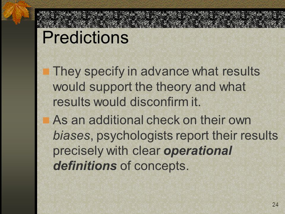 24 Predictions They specify in advance what results would support the theory and what results would disconfirm it. As an additional check on their own
