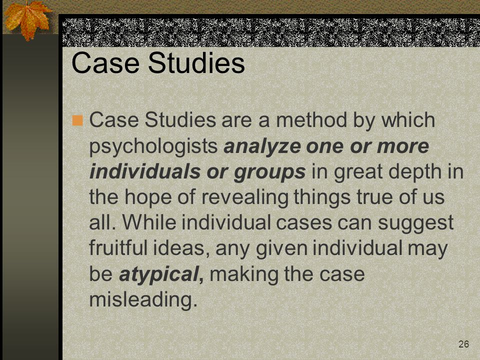 26 Case Studies Case Studies are a method by which psychologists analyze one or more individuals or groups in great depth in the hope of revealing thi