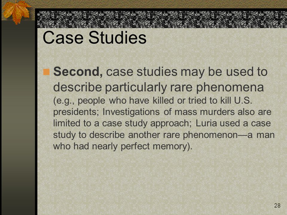 28 Case Studies Second, case studies may be used to describe particularly rare phenomena (e.g., people who have killed or tried to kill U.S. president
