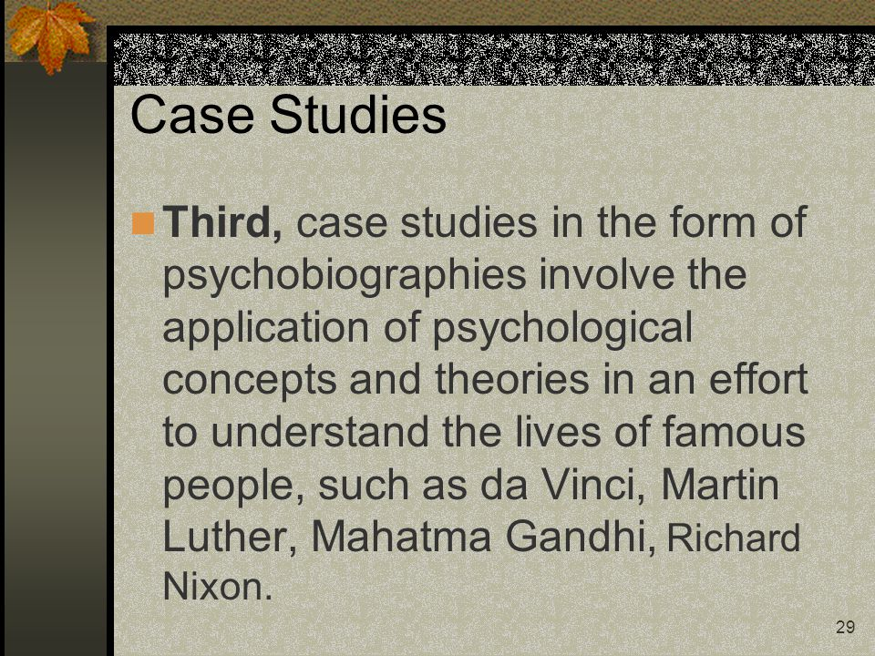 29 Case Studies Third, case studies in the form of psychobiographies involve the application of psychological concepts and theories in an effort to un