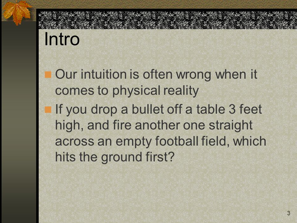 3 Intro Our intuition is often wrong when it comes to physical reality If you drop a bullet off a table 3 feet high, and fire another one straight acr