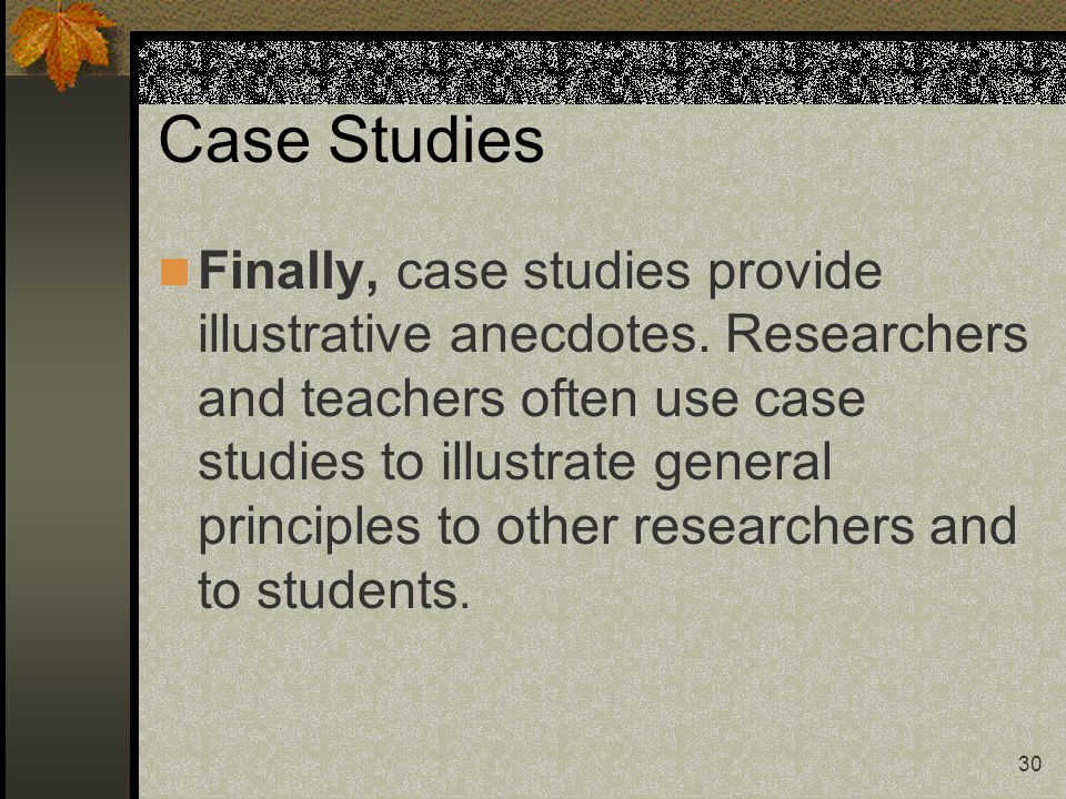 30 Case Studies Finally, case studies provide illustrative anecdotes. Researchers and teachers often use case studies to illustrate general principles