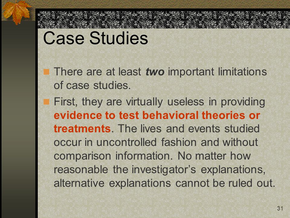 31 Case Studies There are at least two important limitations of case studies. First, they are virtually useless in providing evidence to test behavior