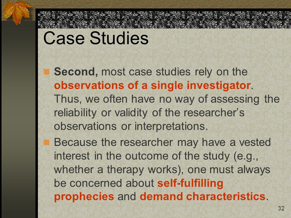 32 Case Studies Second, most case studies rely on the observations of a single investigator. Thus, we often have no way of assessing the reliability o