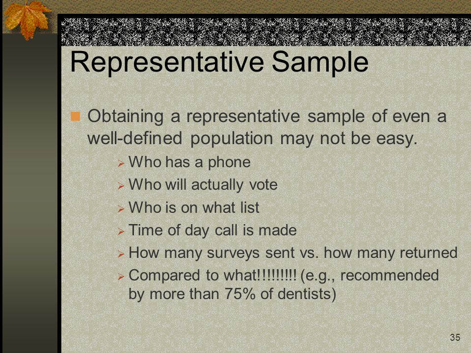 35 Representative Sample Obtaining a representative sample of even a well-defined population may not be easy.  Who has a phone  Who will actually vo