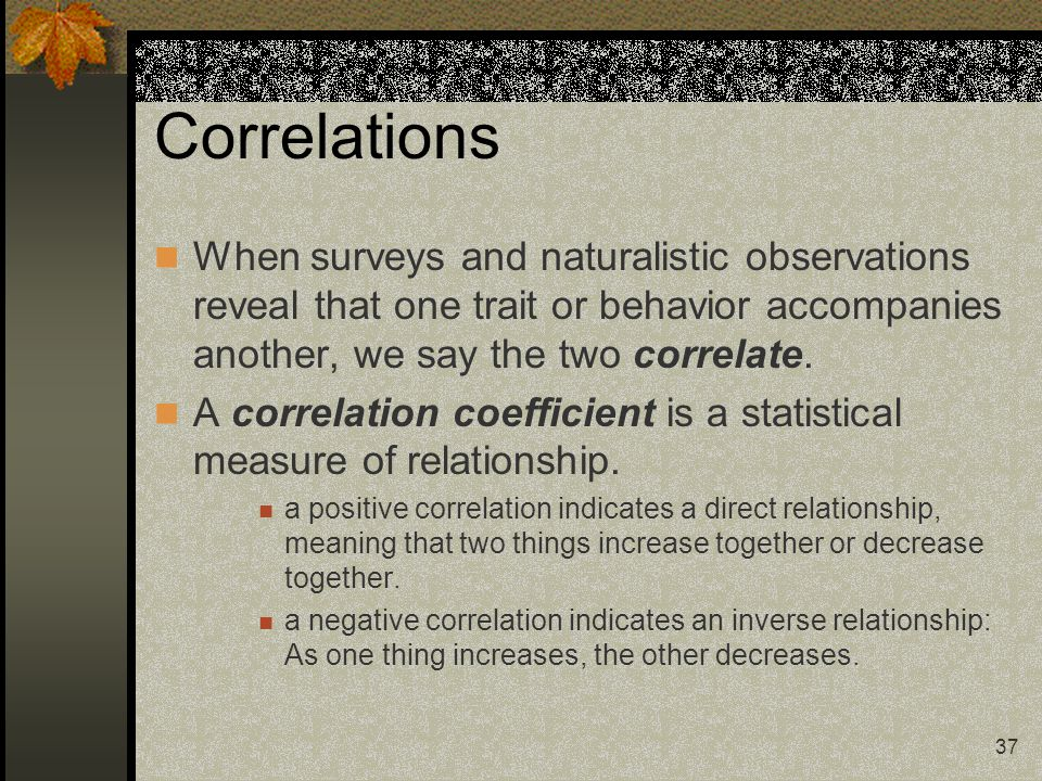 37 Correlations When surveys and naturalistic observations reveal that one trait or behavior accompanies another, we say the two correlate. A correlat