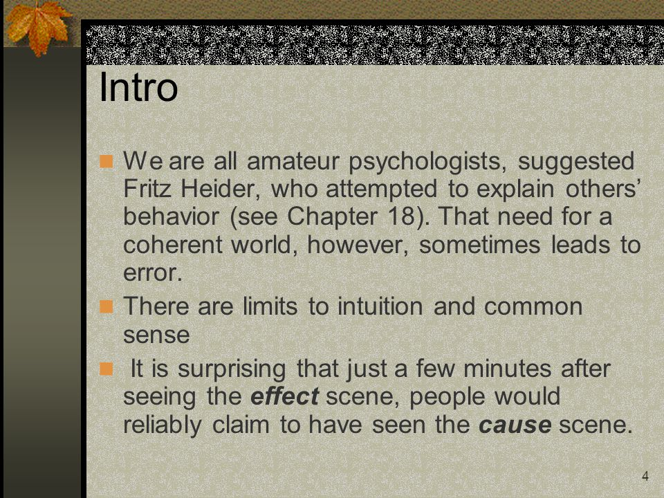 4 Intro We are all amateur psychologists, suggested Fritz Heider, who attempted to explain others' behavior (see Chapter 18). That need for a coherent