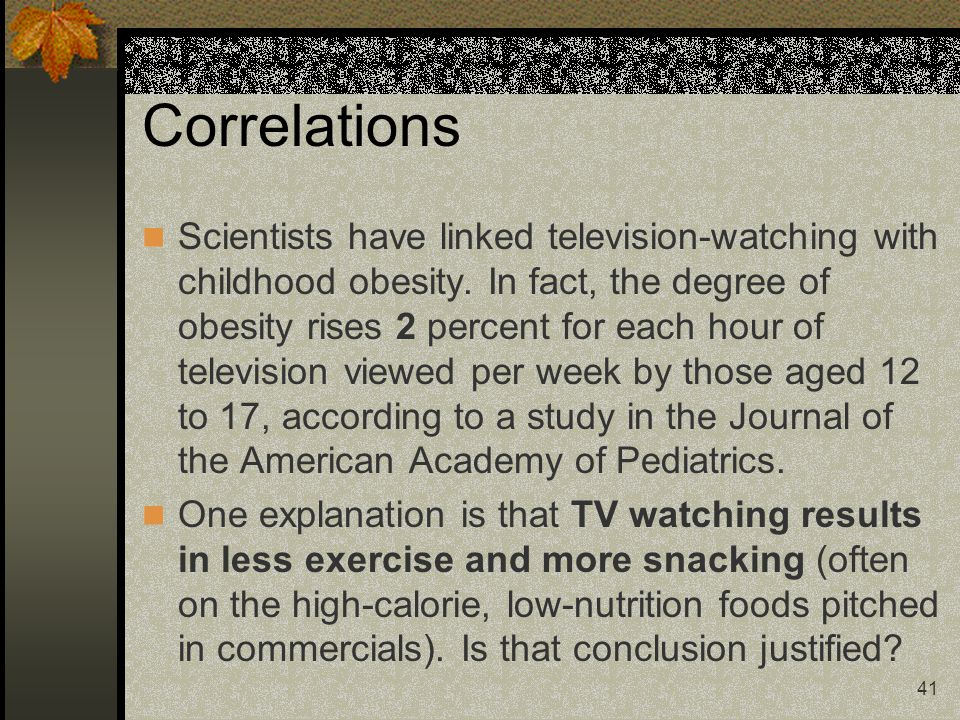 41 Correlations Scientists have linked television-watching with childhood obesity. In fact, the degree of obesity rises 2 percent for each hour of tel
