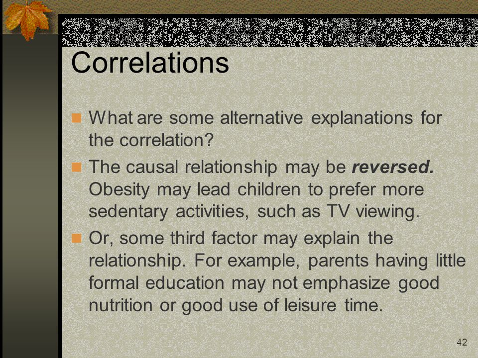42 Correlations What are some alternative explanations for the correlation? The causal relationship may be reversed. Obesity may lead children to pref