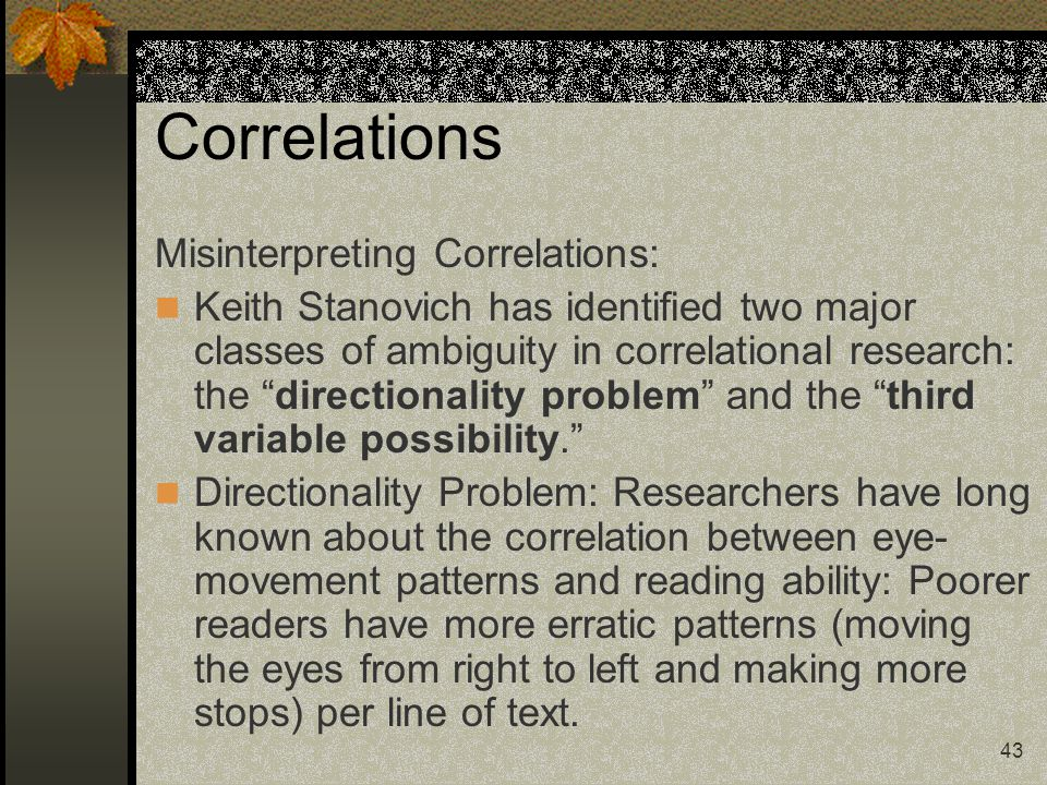 """43 Correlations Misinterpreting Correlations: Keith Stanovich has identified two major classes of ambiguity in correlational research: the """"directiona"""