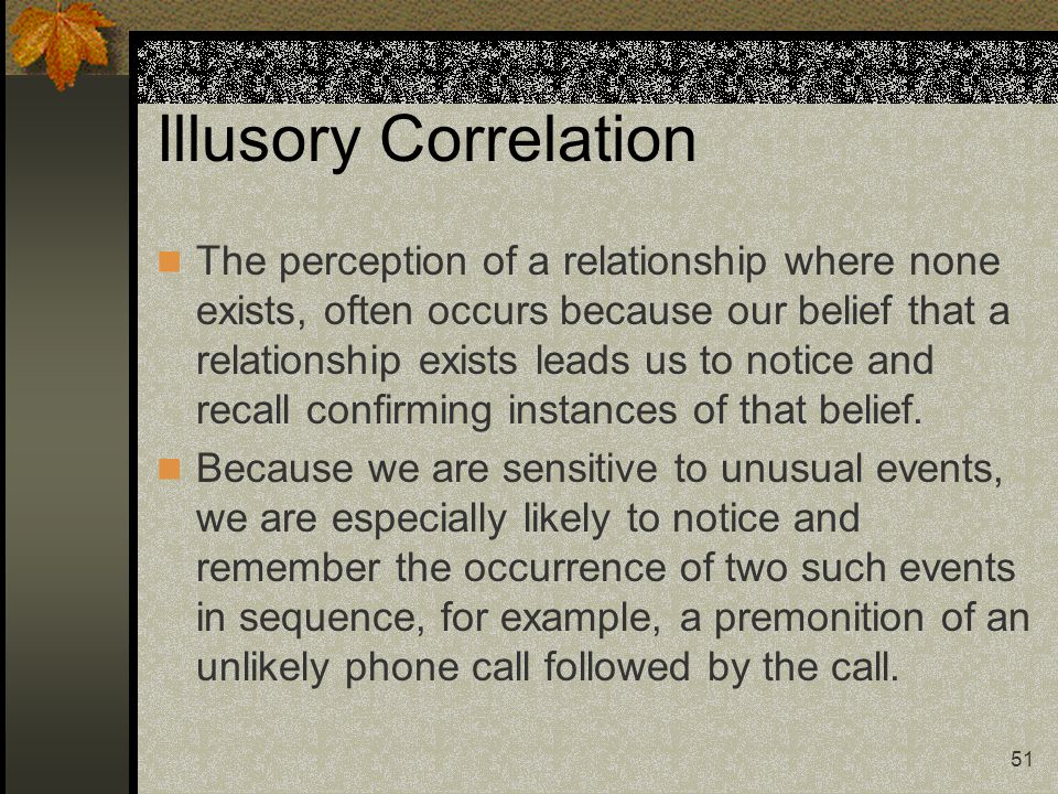 51 Illusory Correlation The perception of a relationship where none exists, often occurs because our belief that a relationship exists leads us to not
