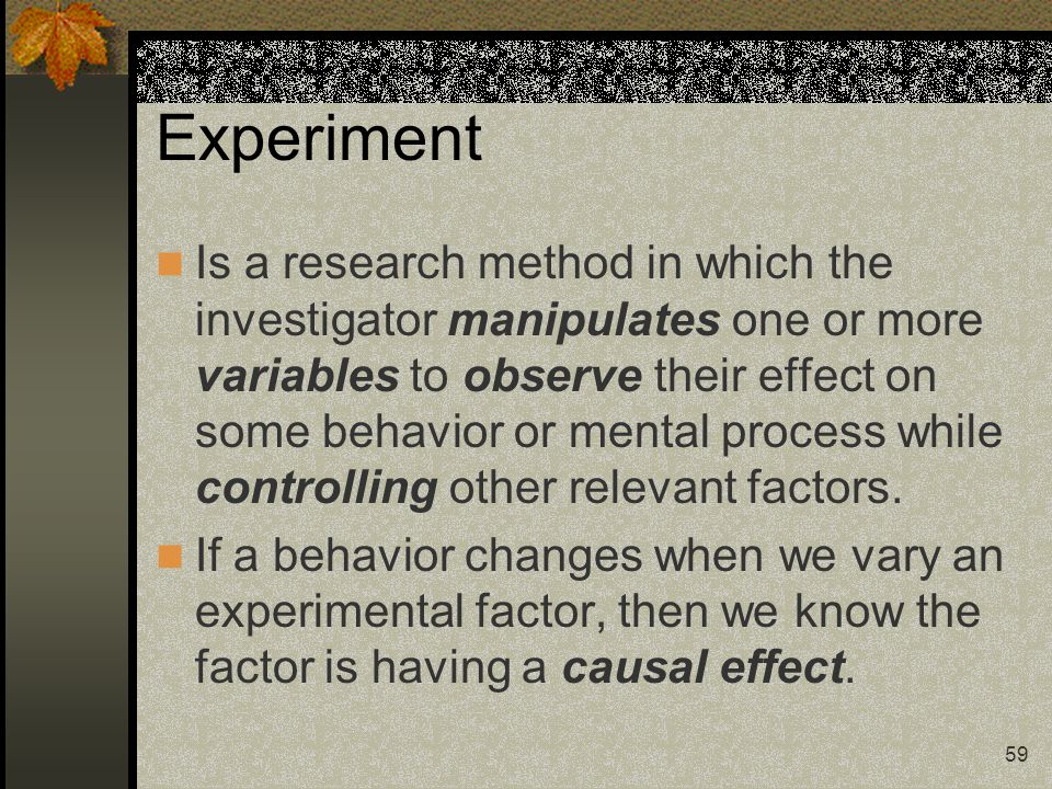 59 Experiment Is a research method in which the investigator manipulates one or more variables to observe their effect on some behavior or mental proc