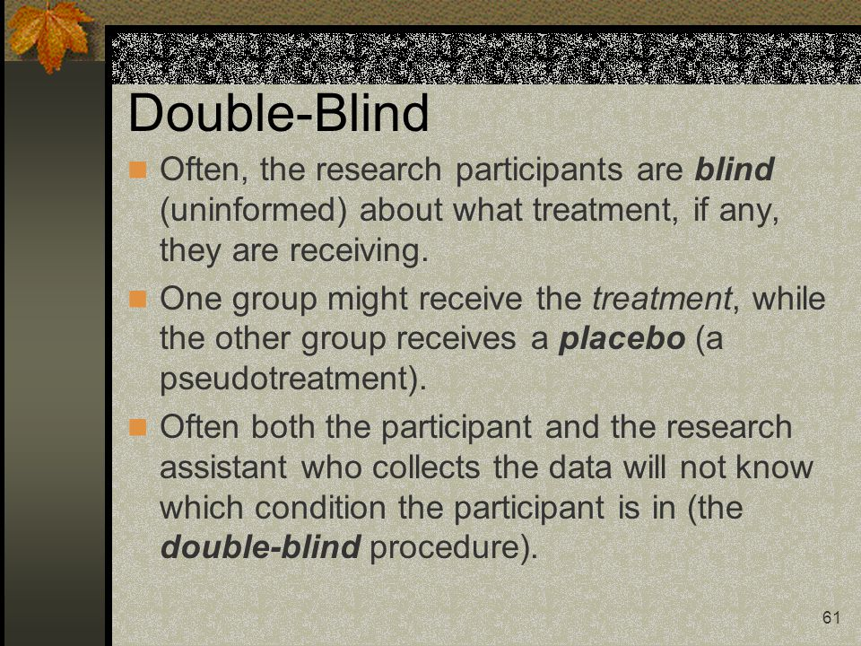 61 Double-Blind Often, the research participants are blind (uninformed) about what treatment, if any, they are receiving. One group might receive the