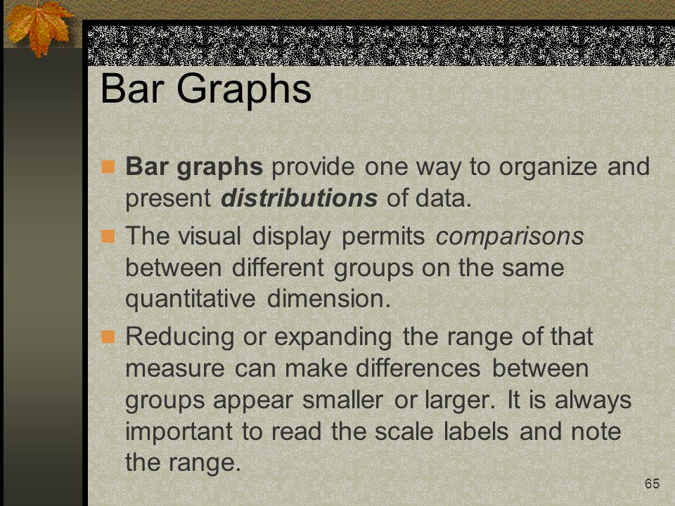 65 Bar Graphs Bar graphs provide one way to organize and present distributions of data. The visual display permits comparisons between different group