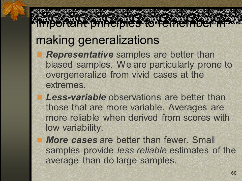 68 Important principles to remember in making generalizations Representative samples are better than biased samples. We are particularly prone to over