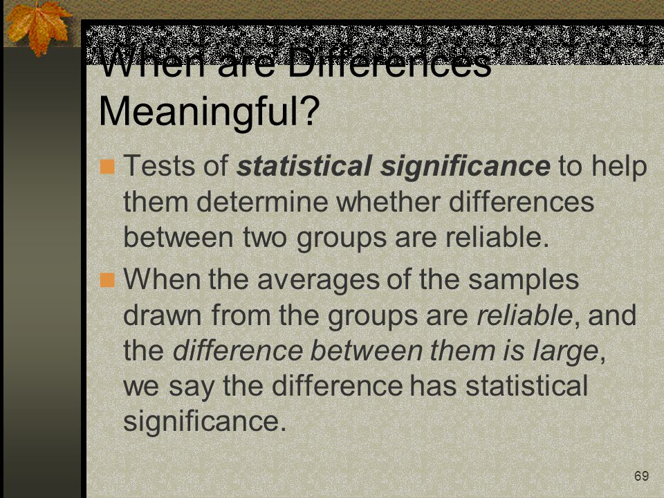 69 When are Differences Meaningful? Tests of statistical significance to help them determine whether differences between two groups are reliable. When