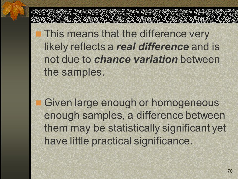 70 This means that the difference very likely reflects a real difference and is not due to chance variation between the samples. Given large enough or