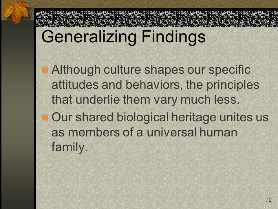 72 Generalizing Findings Although culture shapes our specific attitudes and behaviors, the principles that underlie them vary much less. Our shared bi