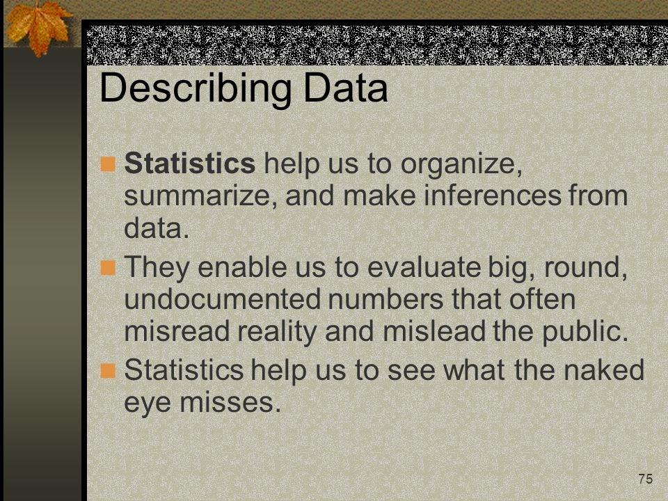 75 Describing Data Statistics help us to organize, summarize, and make inferences from data. They enable us to evaluate big, round, undocumented numbe