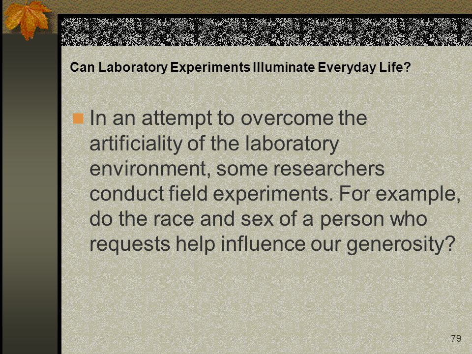 79 Can Laboratory Experiments Illuminate Everyday Life? In an attempt to overcome the artificiality of the laboratory environment, some researchers co