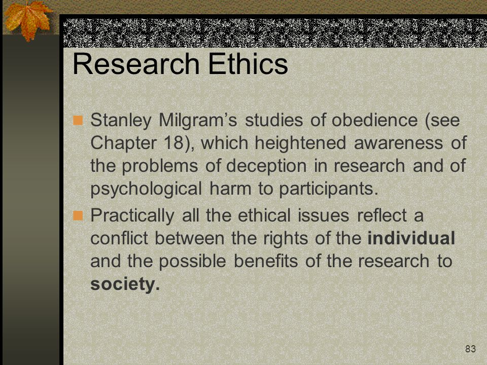 83 Research Ethics Stanley Milgram's studies of obedience (see Chapter 18), which heightened awareness of the problems of deception in research and of